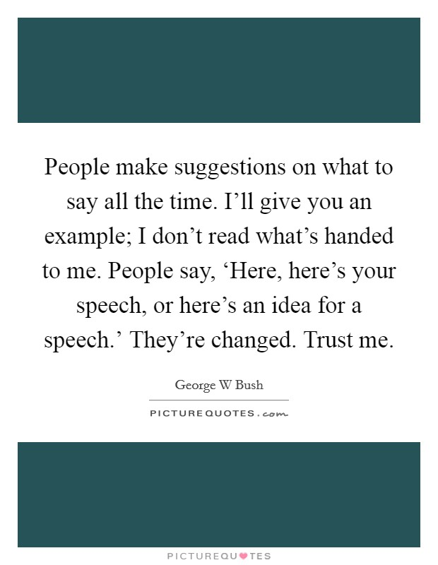 People make suggestions on what to say all the time. I'll give you an example; I don't read what's handed to me. People say, 'Here, here's your speech, or here's an idea for a speech.' They're changed. Trust me Picture Quote #1