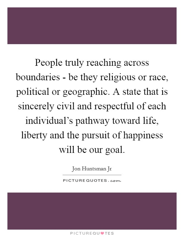 People truly reaching across boundaries - be they religious or race, political or geographic. A state that is sincerely civil and respectful of each individual's pathway toward life, liberty and the pursuit of happiness will be our goal Picture Quote #1
