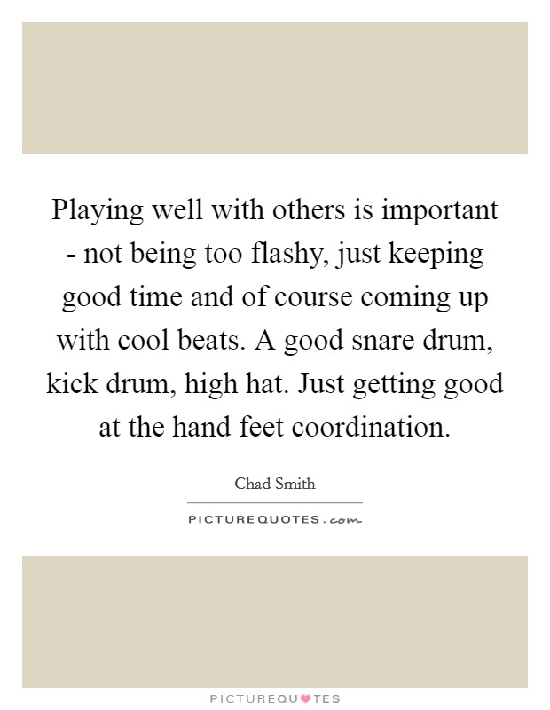 Playing well with others is important - not being too flashy, just keeping good time and of course coming up with cool beats. A good snare drum, kick drum, high hat. Just getting good at the hand feet coordination Picture Quote #1
