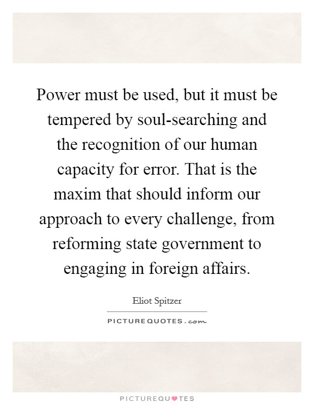 Power must be used, but it must be tempered by soul-searching and the recognition of our human capacity for error. That is the maxim that should inform our approach to every challenge, from reforming state government to engaging in foreign affairs Picture Quote #1