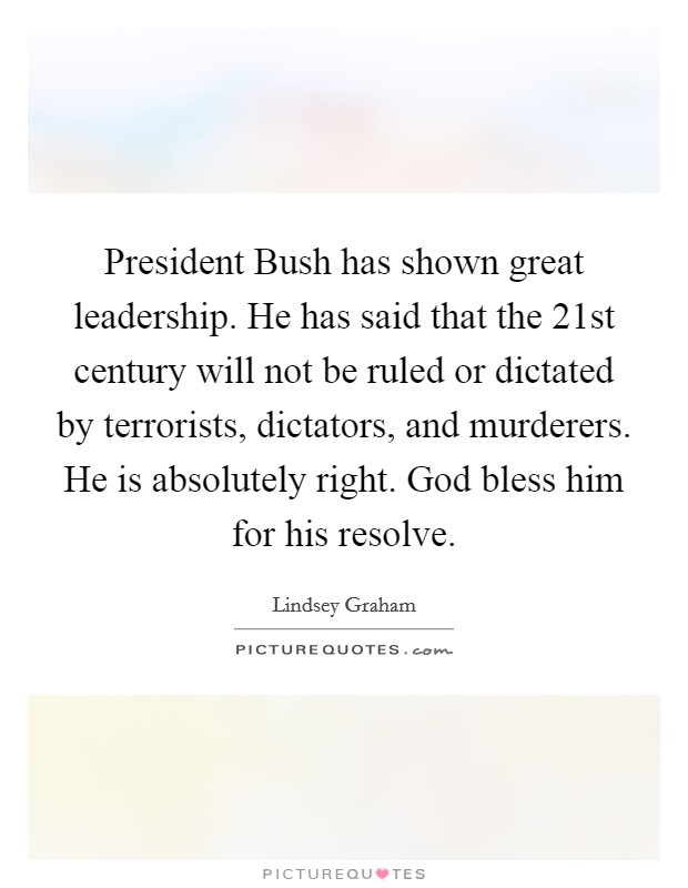 President Bush has shown great leadership. He has said that the 21st century will not be ruled or dictated by terrorists, dictators, and murderers. He is absolutely right. God bless him for his resolve Picture Quote #1