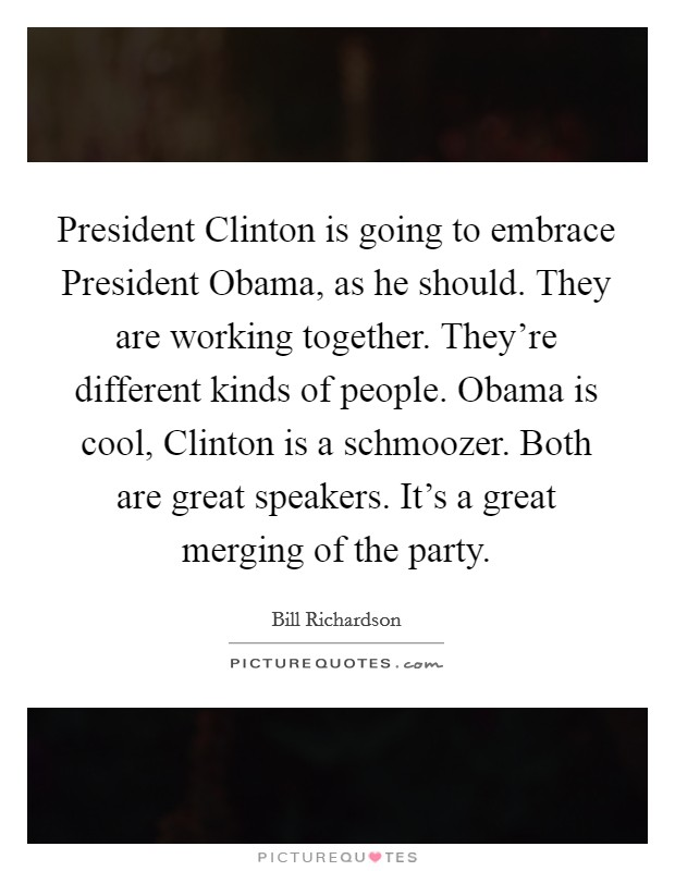President Clinton is going to embrace President Obama, as he should. They are working together. They're different kinds of people. Obama is cool, Clinton is a schmoozer. Both are great speakers. It's a great merging of the party Picture Quote #1
