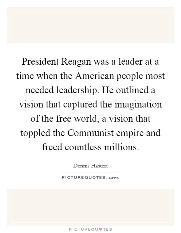 President Reagan was a leader at a time when the American people most needed leadership. He outlined a vision that captured the imagination of the free world, a vision that toppled the Communist empire and freed countless millions Picture Quote #1