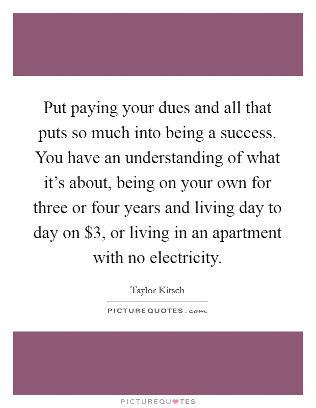 Put paying your dues and all that puts so much into being a success. You have an understanding of what it's about, being on your own for three or four years and living day to day on $3, or living in an apartment with no electricity Picture Quote #1