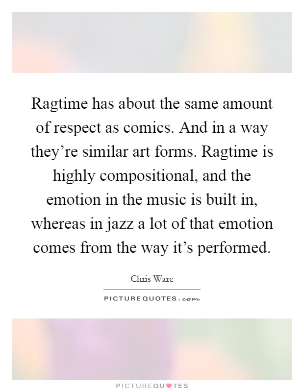 Ragtime has about the same amount of respect as comics. And in a way they're similar art forms. Ragtime is highly compositional, and the emotion in the music is built in, whereas in jazz a lot of that emotion comes from the way it's performed Picture Quote #1