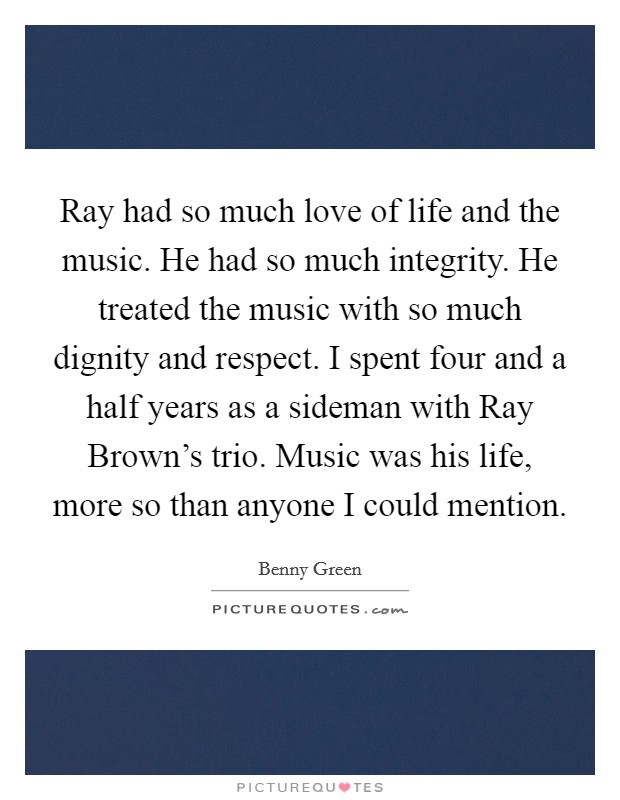 Ray had so much love of life and the music. He had so much integrity. He treated the music with so much dignity and respect. I spent four and a half years as a sideman with Ray Brown's trio. Music was his life, more so than anyone I could mention Picture Quote #1