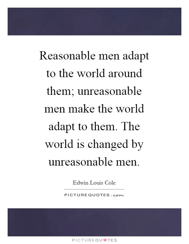 Reasonable men adapt to the world around them; unreasonable men make the world adapt to them. The world is changed by unreasonable men Picture Quote #1