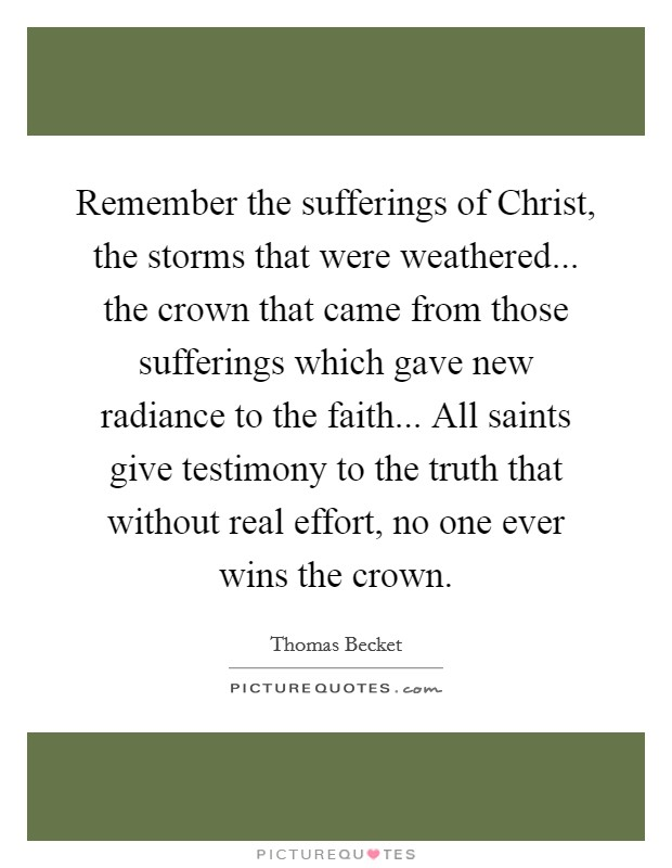 Remember the sufferings of Christ, the storms that were weathered... the crown that came from those sufferings which gave new radiance to the faith... All saints give testimony to the truth that without real effort, no one ever wins the crown Picture Quote #1