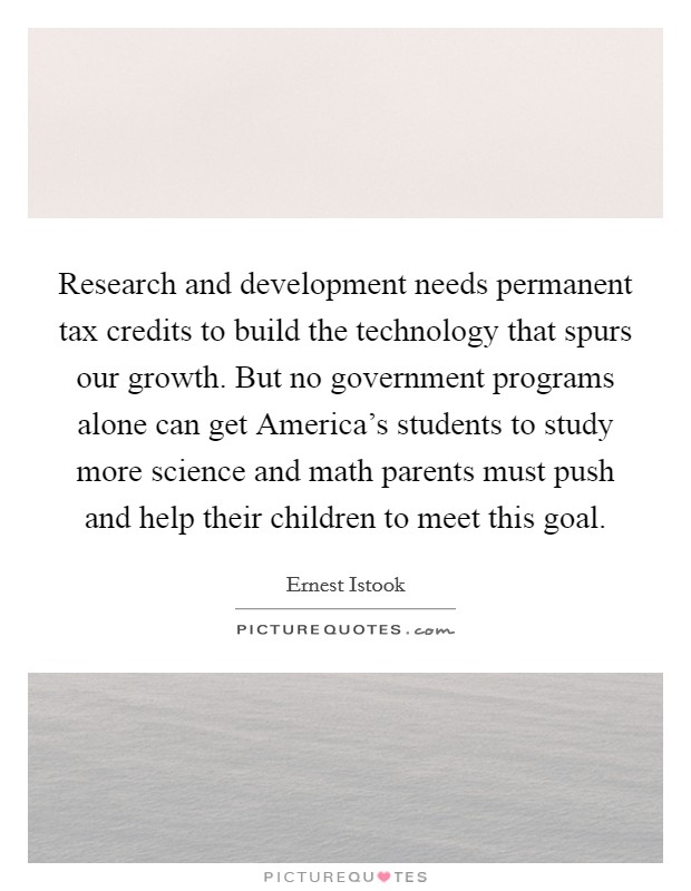 Research and development needs permanent tax credits to build the technology that spurs our growth. But no government programs alone can get America's students to study more science and math parents must push and help their children to meet this goal Picture Quote #1