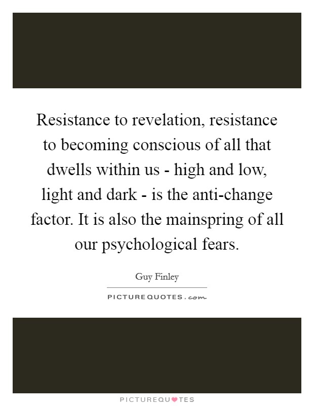 Resistance to revelation, resistance to becoming conscious of all that dwells within us - high and low, light and dark - is the anti-change factor. It is also the mainspring of all our psychological fears Picture Quote #1