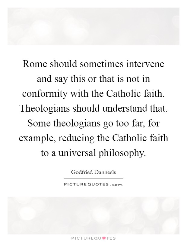 Rome should sometimes intervene and say this or that is not in conformity with the Catholic faith. Theologians should understand that. Some theologians go too far, for example, reducing the Catholic faith to a universal philosophy Picture Quote #1