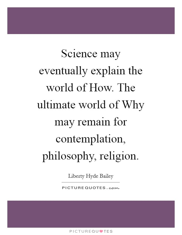 Science may eventually explain the world of How. The ultimate world of Why may remain for contemplation, philosophy, religion Picture Quote #1