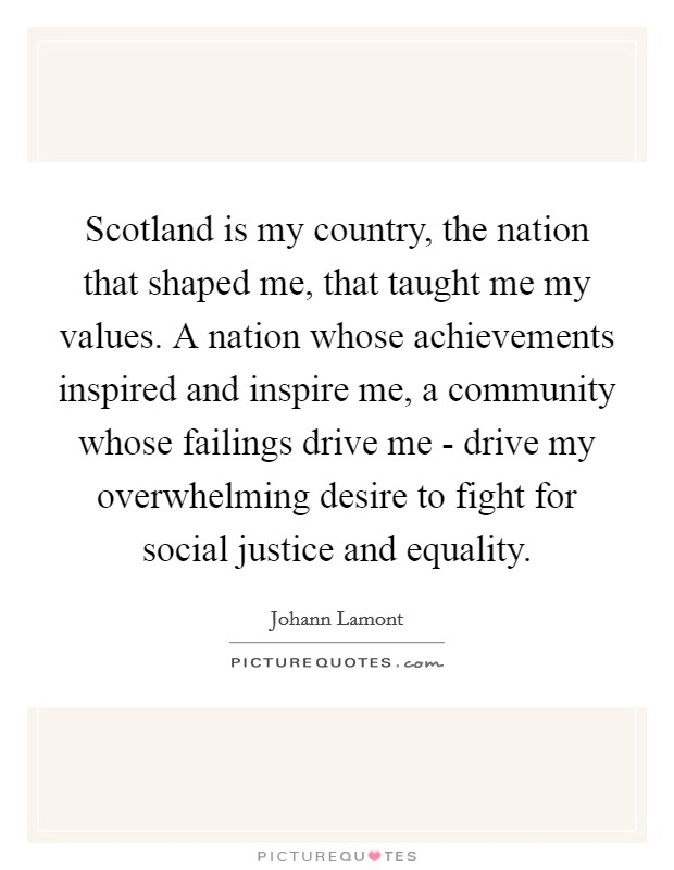 Scotland is my country, the nation that shaped me, that taught me my values. A nation whose achievements inspired and inspire me, a community whose failings drive me - drive my overwhelming desire to fight for social justice and equality Picture Quote #1