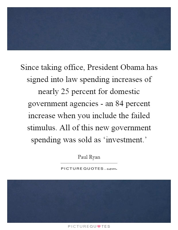 Since taking office, President Obama has signed into law spending increases of nearly 25 percent for domestic government agencies - an 84 percent increase when you include the failed stimulus. All of this new government spending was sold as 'investment.' Picture Quote #1
