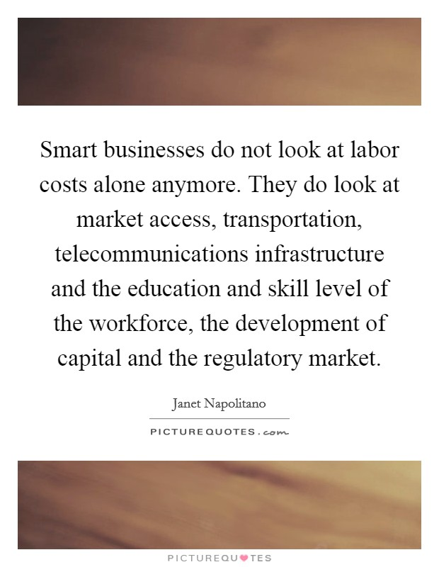 Smart businesses do not look at labor costs alone anymore. They do look at market access, transportation, telecommunications infrastructure and the education and skill level of the workforce, the development of capital and the regulatory market Picture Quote #1