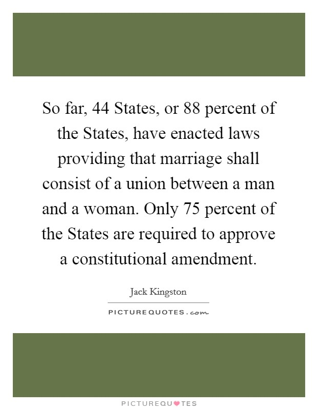 So far, 44 States, or 88 percent of the States, have enacted laws providing that marriage shall consist of a union between a man and a woman. Only 75 percent of the States are required to approve a constitutional amendment Picture Quote #1