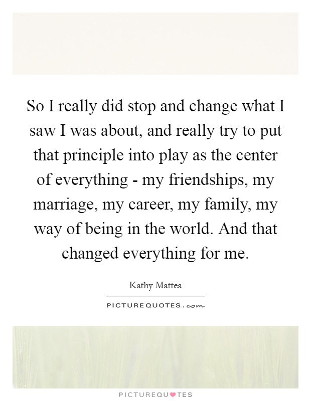 So I really did stop and change what I saw I was about, and really try to put that principle into play as the center of everything - my friendships, my marriage, my career, my family, my way of being in the world. And that changed everything for me Picture Quote #1