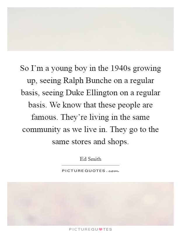 So I'm a young boy in the 1940s growing up, seeing Ralph Bunche on a regular basis, seeing Duke Ellington on a regular basis. We know that these people are famous. They're living in the same community as we live in. They go to the same stores and shops Picture Quote #1