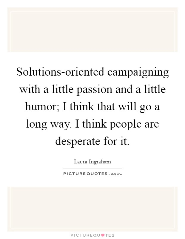 Solutions-oriented campaigning with a little passion and a little humor; I think that will go a long way. I think people are desperate for it Picture Quote #1