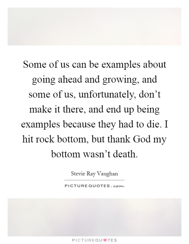 Some of us can be examples about going ahead and growing, and some of us, unfortunately, don't make it there, and end up being examples because they had to die. I hit rock bottom, but thank God my bottom wasn't death Picture Quote #1