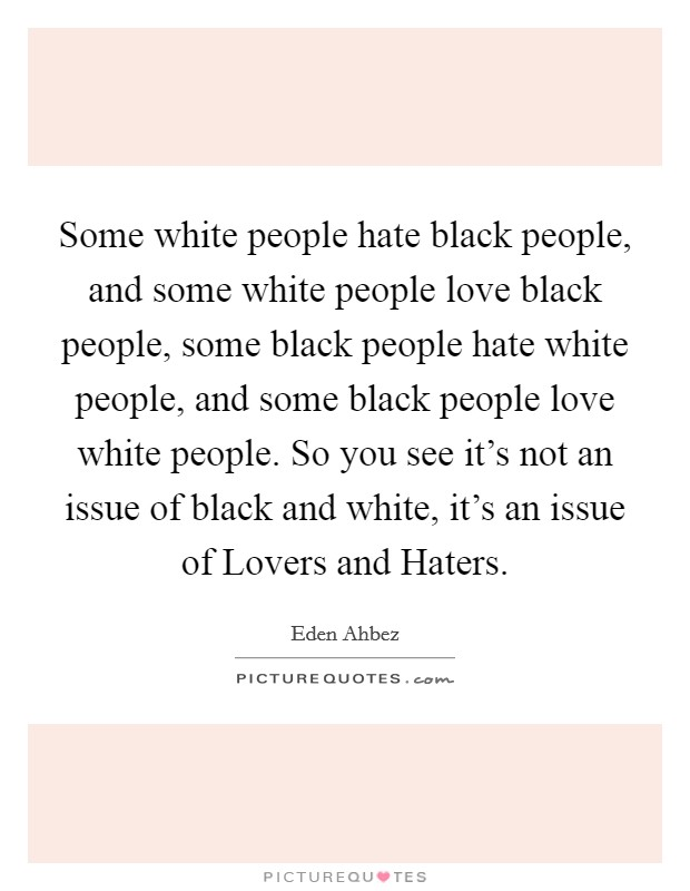 Some white people hate black people, and some white people love black people, some black people hate white people, and some black people love white people. So you see it's not an issue of black and white, it's an issue of Lovers and Haters Picture Quote #1