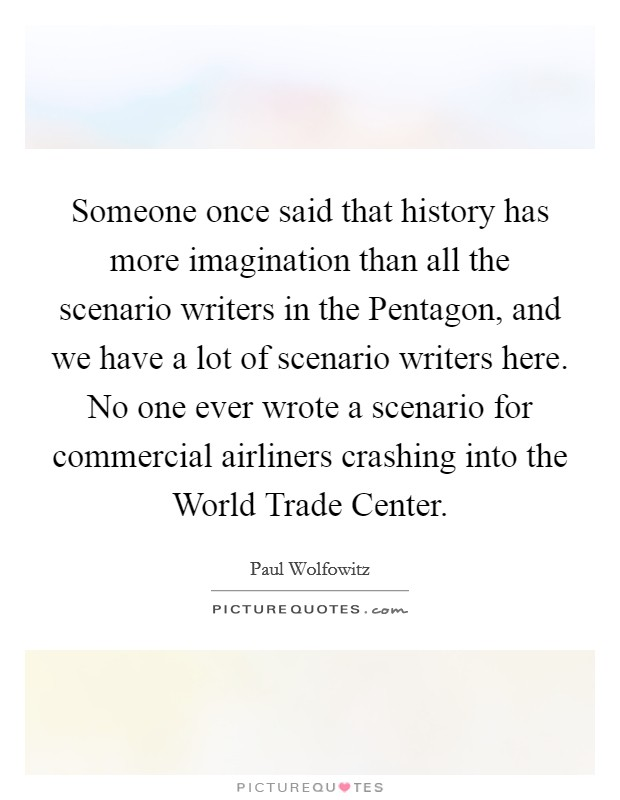 Someone once said that history has more imagination than all the scenario writers in the Pentagon, and we have a lot of scenario writers here. No one ever wrote a scenario for commercial airliners crashing into the World Trade Center Picture Quote #1