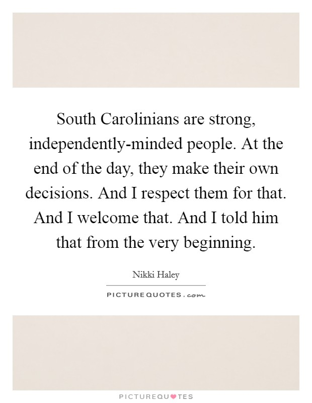 South Carolinians are strong, independently-minded people. At the end of the day, they make their own decisions. And I respect them for that. And I welcome that. And I told him that from the very beginning Picture Quote #1