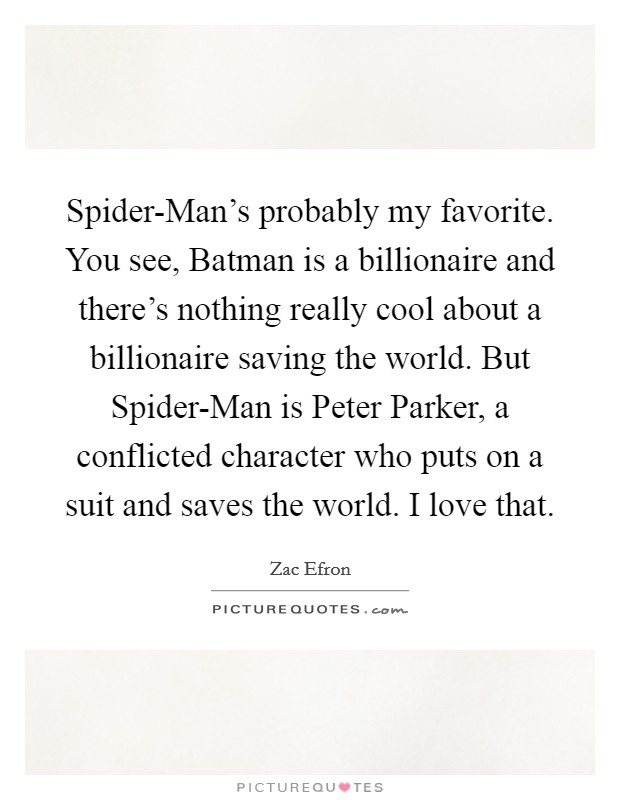 Spider-Man's probably my favorite. You see, Batman is a billionaire and there's nothing really cool about a billionaire saving the world. But Spider-Man is Peter Parker, a conflicted character who puts on a suit and saves the world. I love that Picture Quote #1