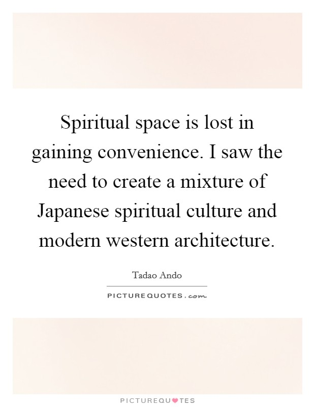Spiritual space is lost in gaining convenience. I saw the need to create a mixture of Japanese spiritual culture and modern western architecture Picture Quote #1