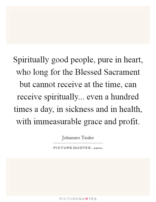 Spiritually good people, pure in heart, who long for the Blessed Sacrament but cannot receive at the time, can receive spiritually... even a hundred times a day, in sickness and in health, with immeasurable grace and profit Picture Quote #1