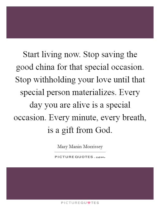 Start living now. Stop saving the good china for that special occasion. Stop withholding your love until that special person materializes. Every day you are alive is a special occasion. Every minute, every breath, is a gift from God Picture Quote #1