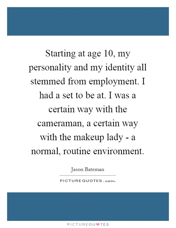 Starting at age 10, my personality and my identity all stemmed from employment. I had a set to be at. I was a certain way with the cameraman, a certain way with the makeup lady - a normal, routine environment Picture Quote #1