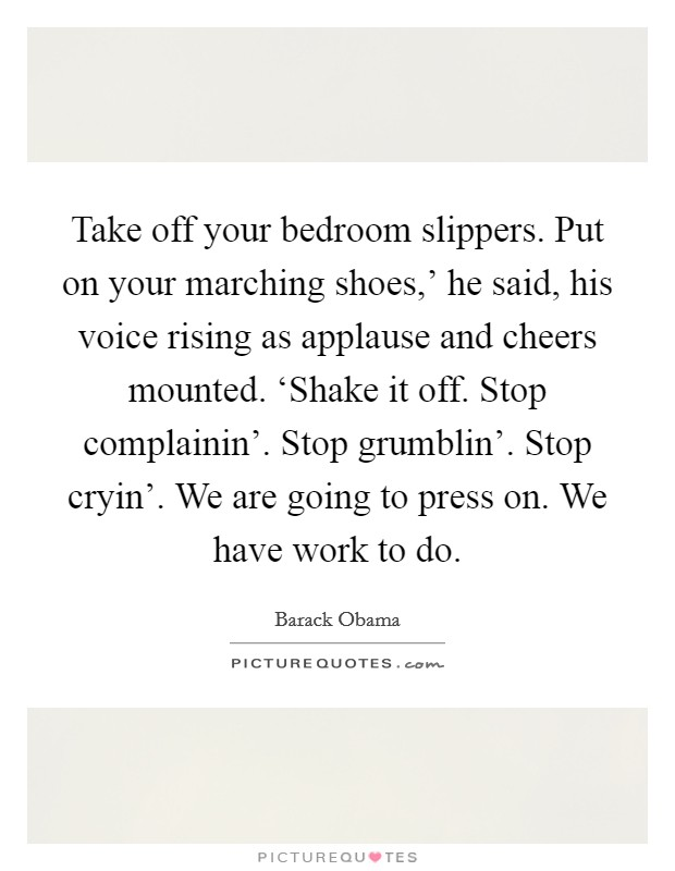 Take off your bedroom slippers. Put on your marching shoes,' he said, his voice rising as applause and cheers mounted. 'Shake it off. Stop complainin'. Stop grumblin'. Stop cryin'. We are going to press on. We have work to do Picture Quote #1