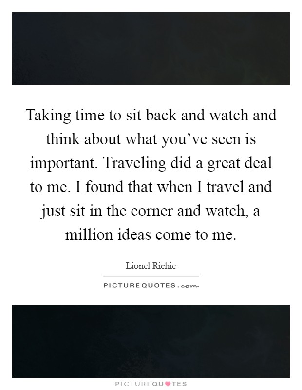 Taking time to sit back and watch and think about what you've seen is important. Traveling did a great deal to me. I found that when I travel and just sit in the corner and watch, a million ideas come to me Picture Quote #1