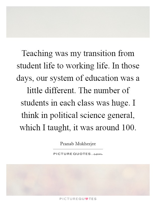 Teaching was my transition from student life to working life. In those days, our system of education was a little different. The number of students in each class was huge. I think in political science general, which I taught, it was around 100 Picture Quote #1