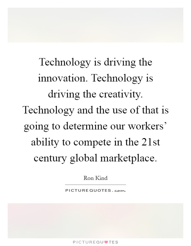 Technology is driving the innovation. Technology is driving the creativity. Technology and the use of that is going to determine our workers' ability to compete in the 21st century global marketplace Picture Quote #1
