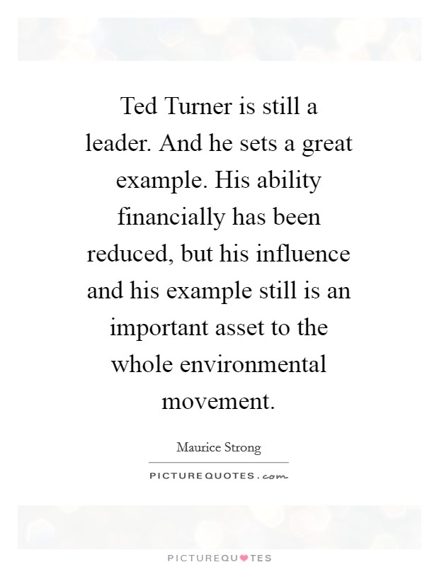 Ted Turner is still a leader. And he sets a great example. His ability financially has been reduced, but his influence and his example still is an important asset to the whole environmental movement Picture Quote #1