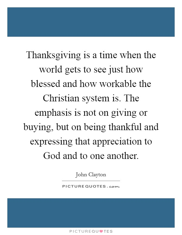 Thanksgiving is a time when the world gets to see just how blessed and how workable the Christian system is. The emphasis is not on giving or buying, but on being thankful and expressing that appreciation to God and to one another Picture Quote #1