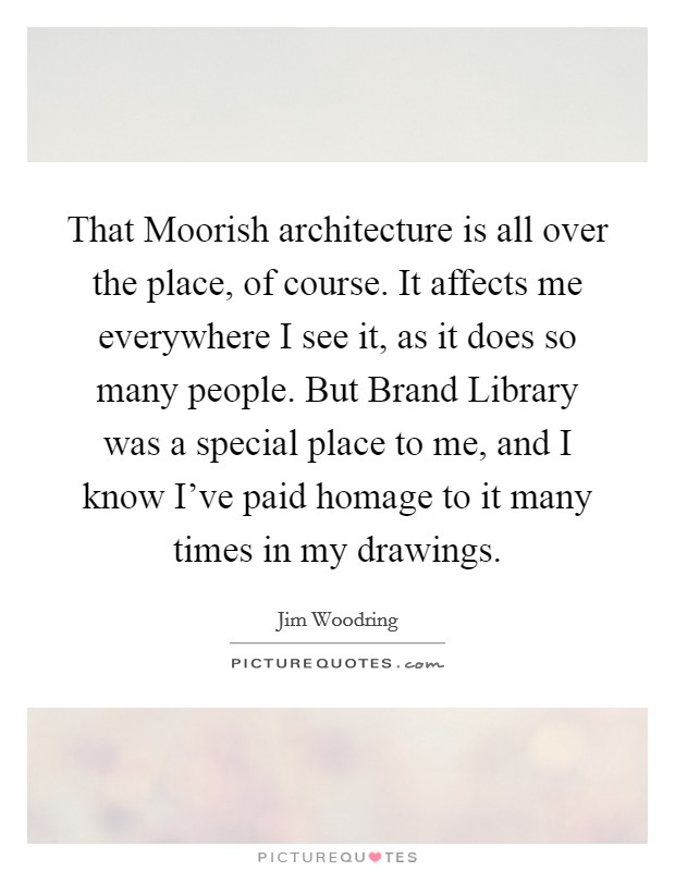 That Moorish architecture is all over the place, of course. It affects me everywhere I see it, as it does so many people. But Brand Library was a special place to me, and I know I've paid homage to it many times in my drawings Picture Quote #1