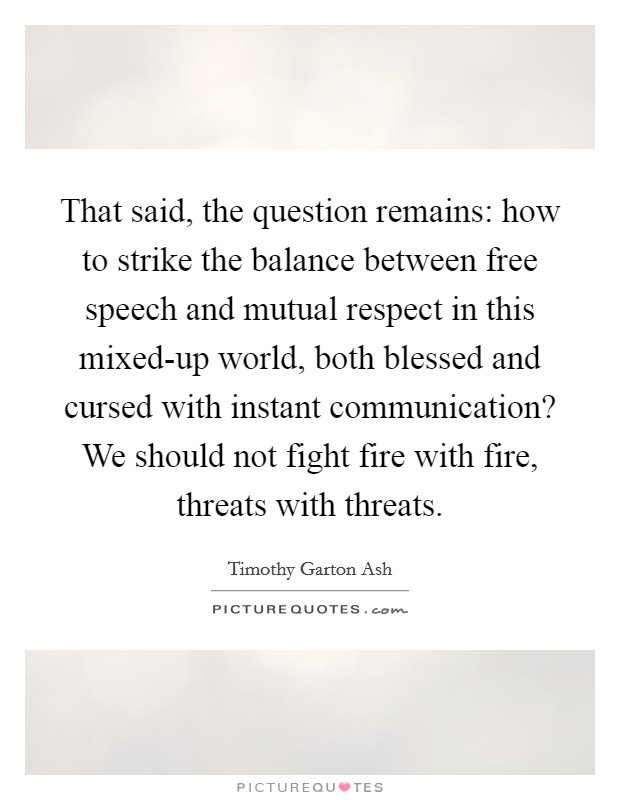 That said, the question remains: how to strike the balance between free speech and mutual respect in this mixed-up world, both blessed and cursed with instant communication? We should not fight fire with fire, threats with threats Picture Quote #1