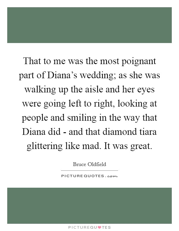 That to me was the most poignant part of Diana's wedding; as she was walking up the aisle and her eyes were going left to right, looking at people and smiling in the way that Diana did - and that diamond tiara glittering like mad. It was great Picture Quote #1
