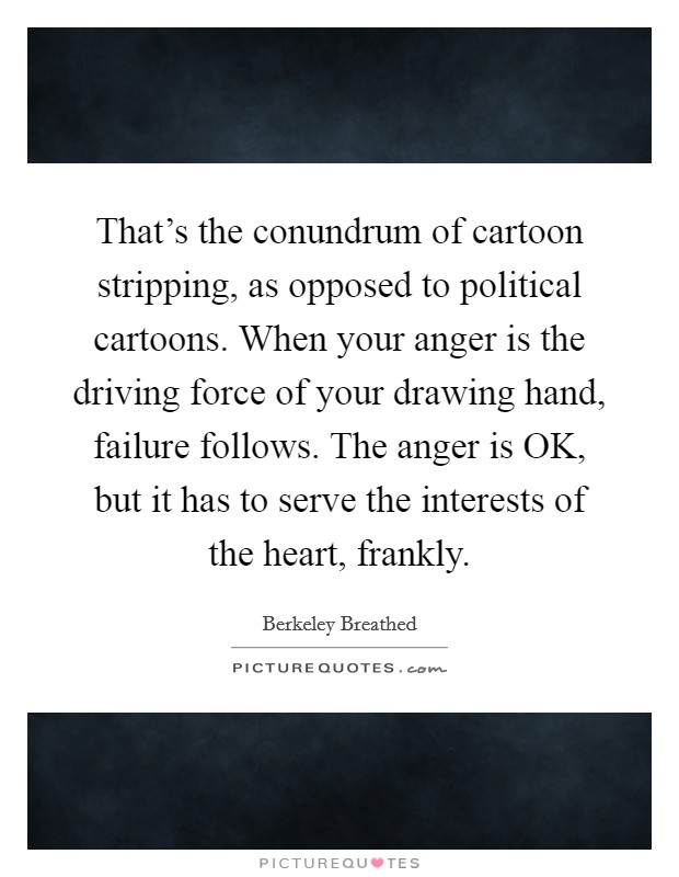 That's the conundrum of cartoon stripping, as opposed to political cartoons. When your anger is the driving force of your drawing hand, failure follows. The anger is OK, but it has to serve the interests of the heart, frankly Picture Quote #1