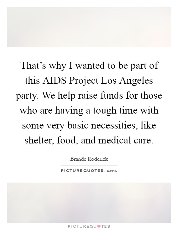 That's why I wanted to be part of this AIDS Project Los Angeles party. We help raise funds for those who are having a tough time with some very basic necessities, like shelter, food, and medical care Picture Quote #1