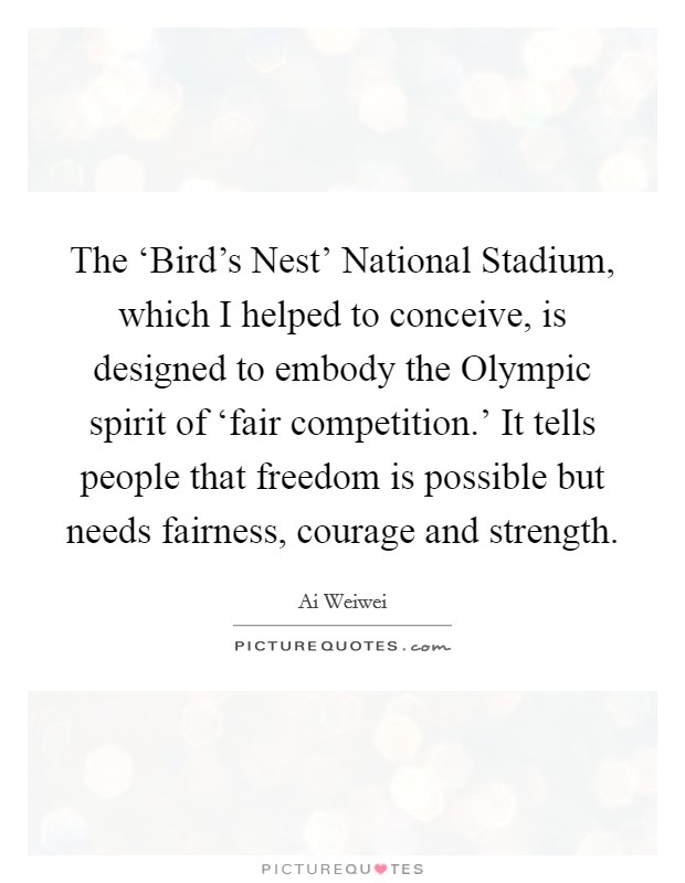 The 'Bird's Nest' National Stadium, which I helped to conceive, is designed to embody the Olympic spirit of 'fair competition.' It tells people that freedom is possible but needs fairness, courage and strength Picture Quote #1
