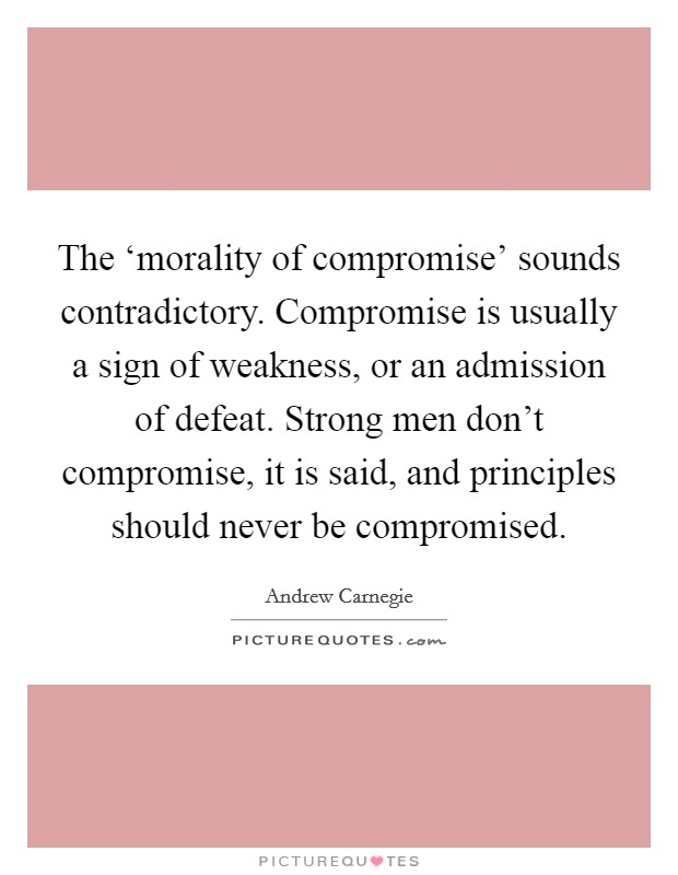 The 'morality of compromise' sounds contradictory. Compromise is usually a sign of weakness, or an admission of defeat. Strong men don't compromise, it is said, and principles should never be compromised Picture Quote #1