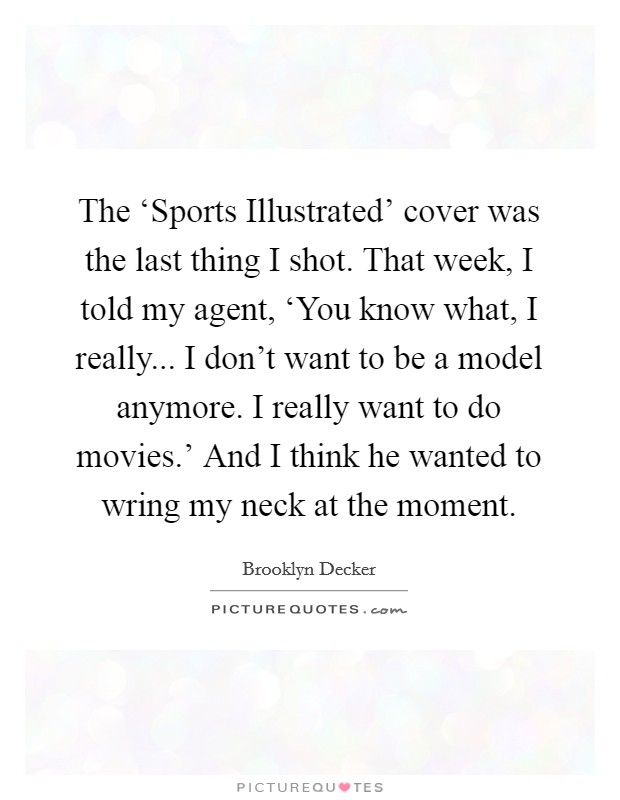 The 'Sports Illustrated' cover was the last thing I shot. That week, I told my agent, 'You know what, I really... I don't want to be a model anymore. I really want to do movies.' And I think he wanted to wring my neck at the moment Picture Quote #1