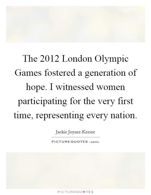 The 2012 London Olympic Games fostered a generation of hope. I witnessed women participating for the very first time, representing every nation Picture Quote #1
