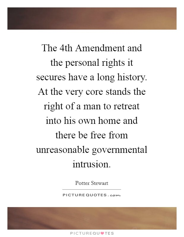 The 4th Amendment and the personal rights it secures have a long history. At the very core stands the right of a man to retreat into his own home and there be free from unreasonable governmental intrusion Picture Quote #1