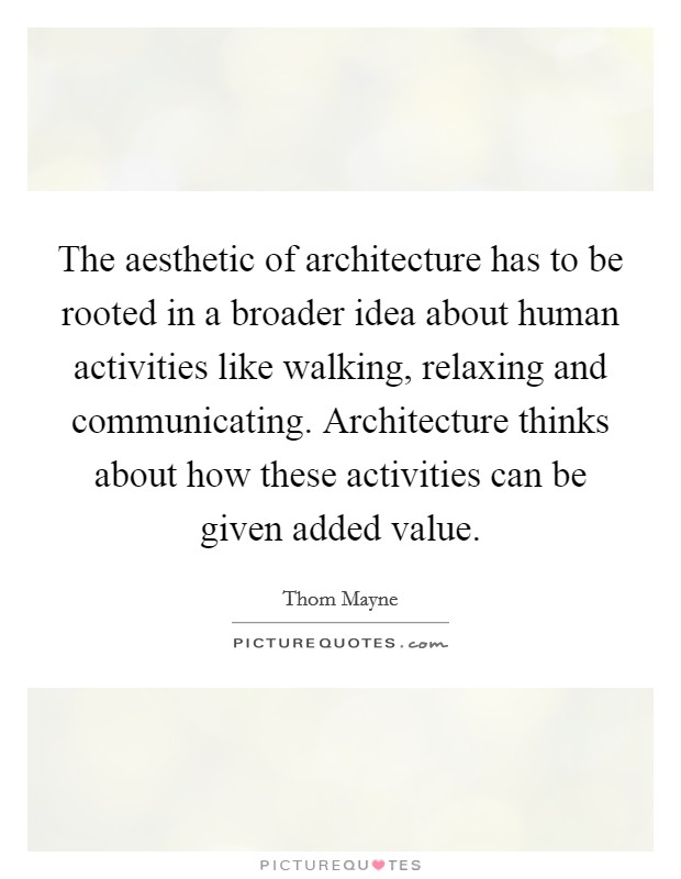 The aesthetic of architecture has to be rooted in a broader idea about human activities like walking, relaxing and communicating. Architecture thinks about how these activities can be given added value Picture Quote #1