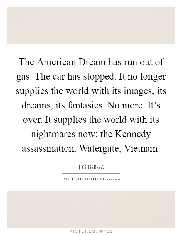 The American Dream has run out of gas. The car has stopped. It no longer supplies the world with its images, its dreams, its fantasies. No more. It's over. It supplies the world with its nightmares now: the Kennedy assassination, Watergate, Vietnam Picture Quote #1